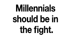Millennials should be in the fight.