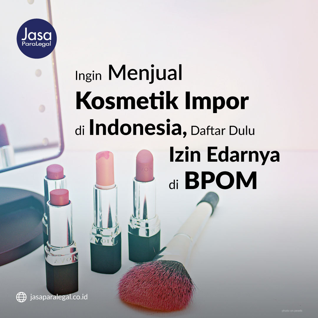 Ingin Menjual Kosmetik Impor Di Indonesia? Daftar Dulu Izin Edarnya Di BPOM!