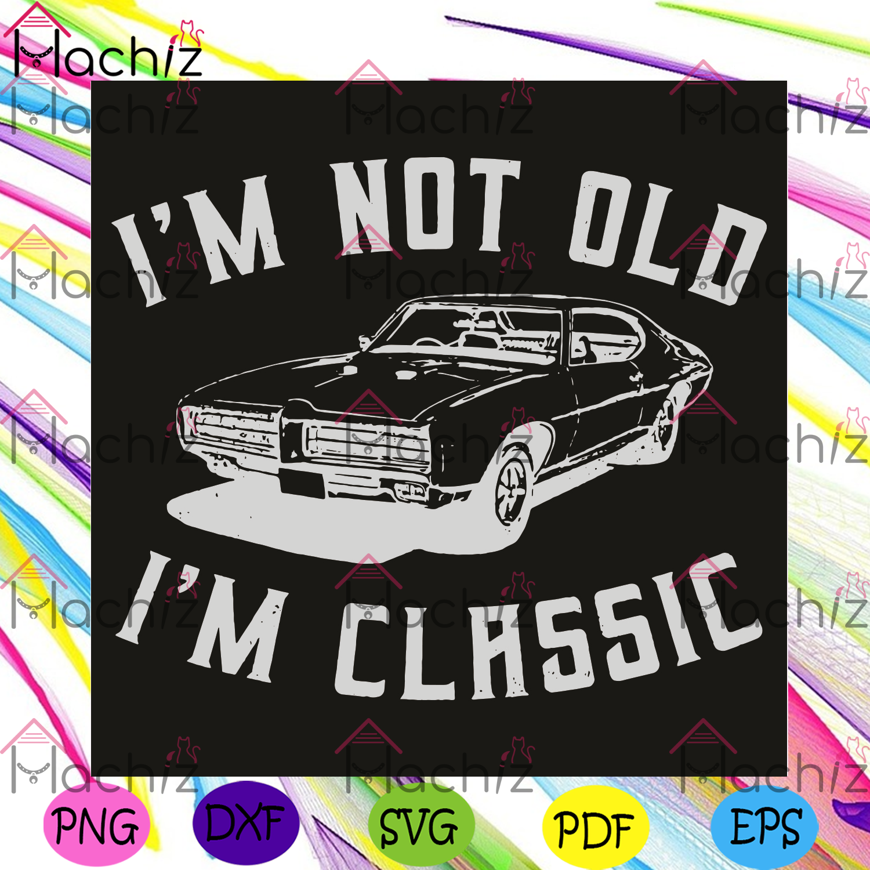 I am not old i am classic svg, car svg, jeep svg, old car svg, old svg, classic svg, trends svg, funny svg, intage style svg, vintage shirt svg, men shirt, women shirt, older people svg, older people gift, older people shirt,